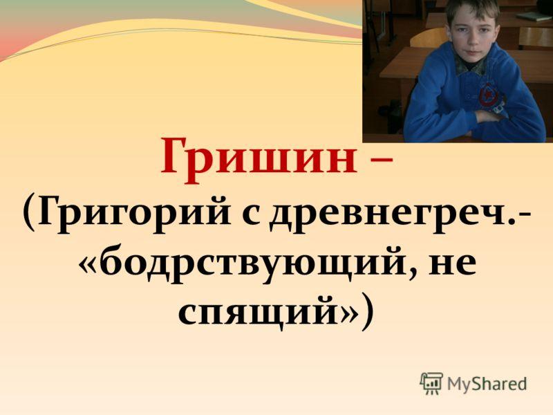 Гришин – (Григорий с древнегреч.- «бодрствующий, не спящий»)