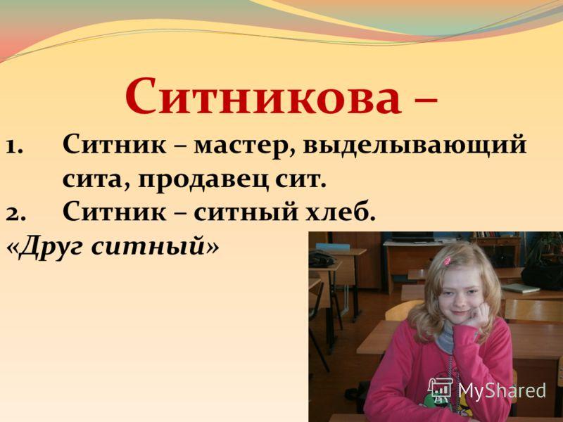 Ситникова – 1.Ситник – мастер, выделывающий сита, продавец сит. 2.Ситник – ситный хлеб. «Друг ситный»