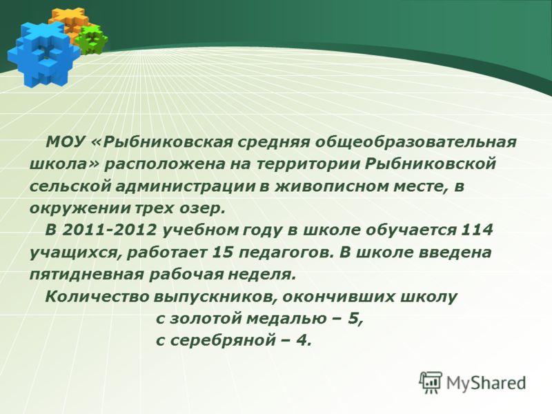 МОУ «Рыбниковская средняя общеобразовательная школа» расположена на территории Рыбниковской сельской администрации в живописном месте, в окружении трех озер. В 2011-2012 учебном году в школе обучается 114 учащихся, работает 15 педагогов. В школе введ
