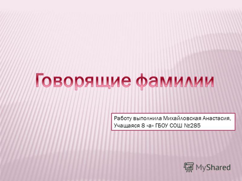 Работу выполнила Михайловская Анастасия, Учащаяся 8 «а» ГБОУ СОШ 285