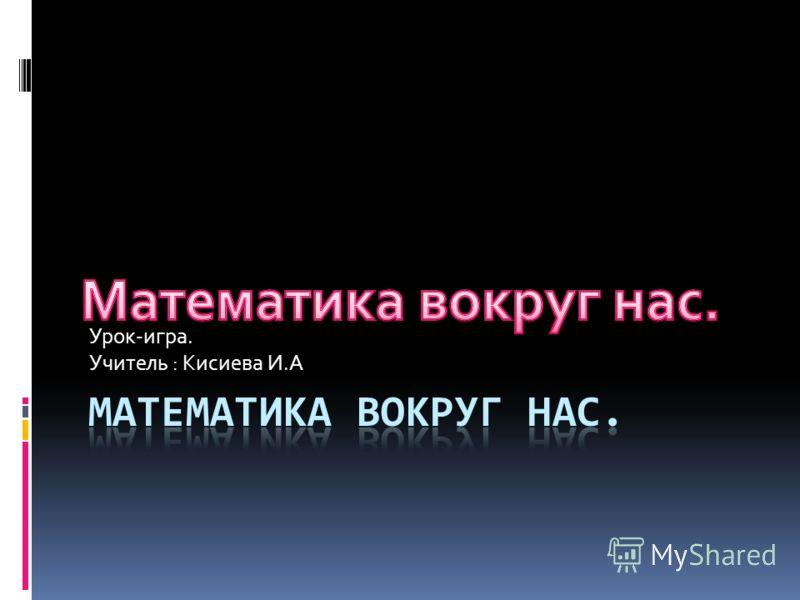 Урок-игра. Учитель : Кисиева И.А