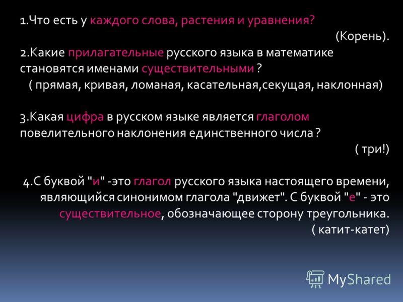 1.Что есть у каждого слова, растения и уравнения? (Корень). 2.Какие прилагательные русского языка в математике становятся именами существительными ? ( прямая, кривая, ломаная, касательная,секущая, наклонная) 3.Какая цифра в русском языке является гла