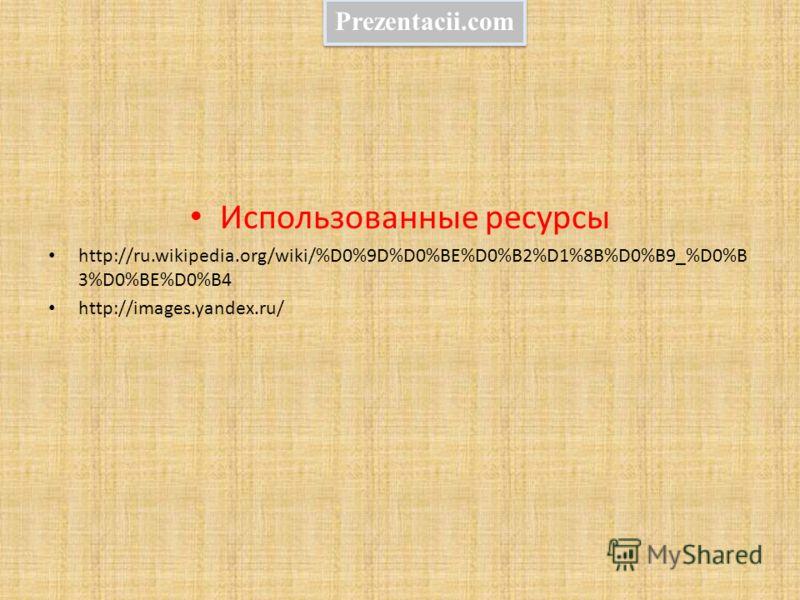 Использованные ресурсы http://ru.wikipedia.org/wiki/%D0%9D%D0%BE%D0%B2%D1%8B%D0%B9_%D0%B 3%D0%BE%D0%B4 http://images.yandex.ru/ Prezentacii.com