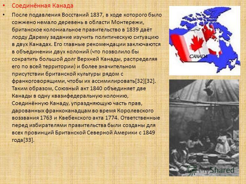 Соединённая Канада После подавления Восстаний 1837, в ходе которого было сожжено немало деревень в области Монтережи, британское колониальное правительство в 1839 даёт лорду Дарему задание изучить политическую ситуацию в двух Канадах. Его главные рек