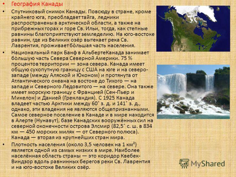 География Канады Спутниковый снимок Канады. Повсюду в стране, кроме крайнего юга, преобладает тайга, ледники распространены в арктической области, а также на прибрежных горах и горе Св. Ильи, тогда, как степные равнины благоприятствуют земледелию. На