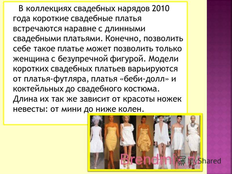 В коллекциях свадебных нарядов 2010 года короткие свадебные платья встречаются наравне с длинными свадебными платьями. Конечно, позволить себе такое платье может позволить только женщина с безупречной фигурой. Модели коротких свадебных платьев варьир