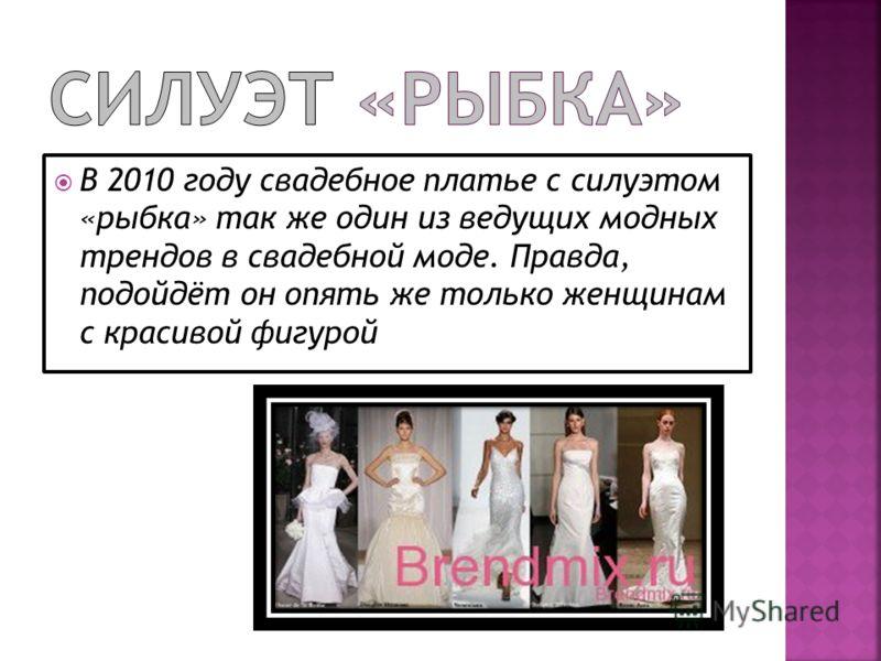 В 2010 году свадебное платье с силуэтом «рыбка» так же один из ведущих модных трендов в свадебной моде. Правда, подойдёт он опять же только женщинам с красивой фигурой
