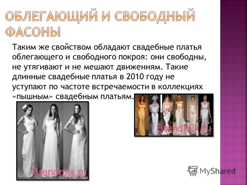Таким же свойством обладают свадебные платья облегающего и свободного покроя: они свободны, не утягивают и не мешают движениям. Такие длинные свадебные платья в 2010 году не уступают по частоте встречаемости в коллекциях «пышным» свадебным платьям.