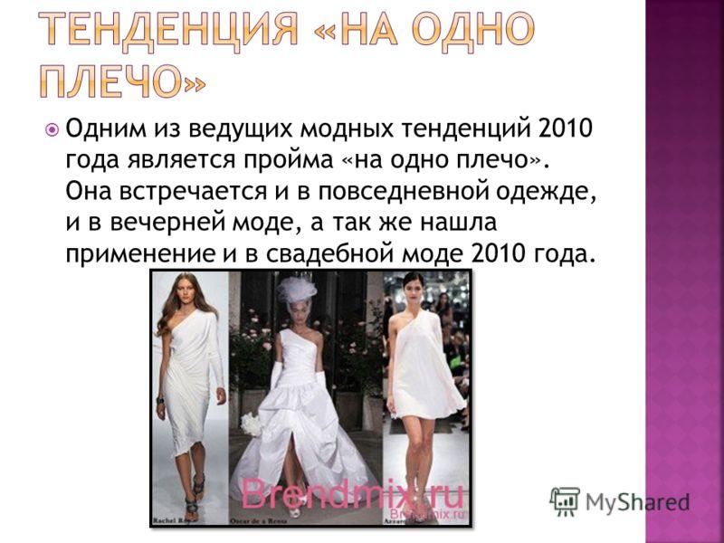 Одним из ведущих модных тенденций 2010 года является пройма «на одно плечо». Она встречается и в повседневной одежде, и в вечерней моде, а так же нашла применение и в свадебной моде 2010 года.