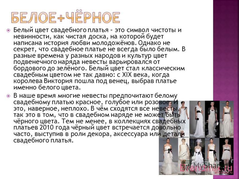 Белый цвет свадебного платья – это символ чистоты и невинности, как чистая доска, на которой будет написана история любви молодожёнов. Однако не секрет, что свадебное платье не всегда было белым. В разные времена у разных народов и культур цвет подве