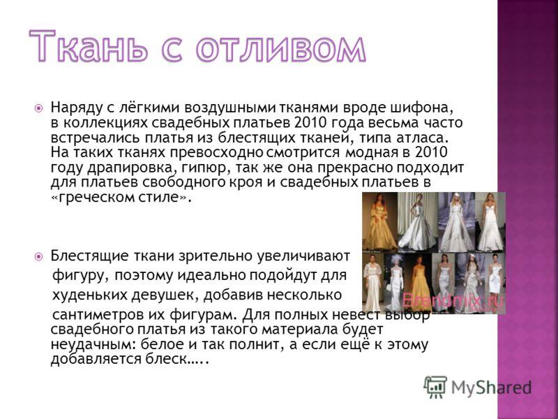 Наряду с лёгкими воздушными тканями вроде шифона, в коллекциях свадебных платьев 2010 года весьма часто встречались платья из блестящих тканей, типа атласа. На таких тканях превосходно смотрится модная в 2010 году драпировка, гипюр, так же она прекра