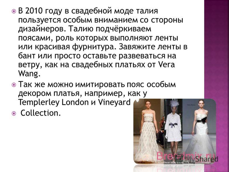 В 2010 году в свадебной моде талия пользуется особым вниманием со стороны дизайнеров. Талию подчёркиваем поясами, роль которых выполняют ленты или красивая фурнитура. Завяжите ленты в бант или просто оставьте развеваться на ветру, как на свадебных пл