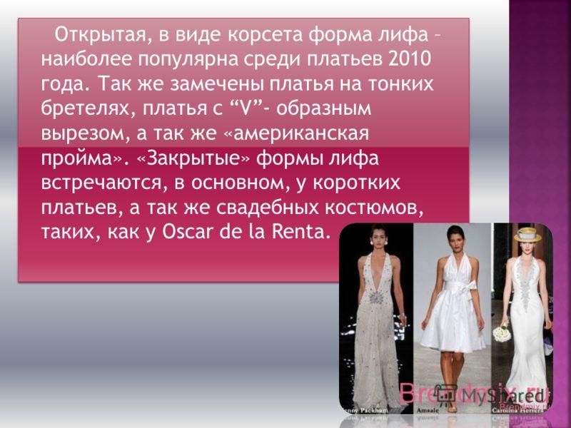 Открытая, в виде корсета форма лифа – наиболее популярна среди платьев 2010 года. Так же замечены платья на тонких бретелях, платья с V- образным вырезом, а так же «американская пройма». «Закрытые» формы лифа встречаются, в основном, у коротких плать
