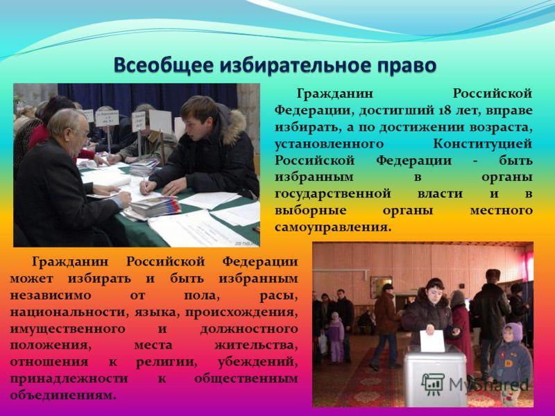 Гражданин Российской Федерации, достигший 18 лет, вправе избирать, а по достижении возраста, установленного Конституцией Российской Федерации - быть избранным в органы государственной власти и в выборные органы местного самоуправления. Гражданин Росс
