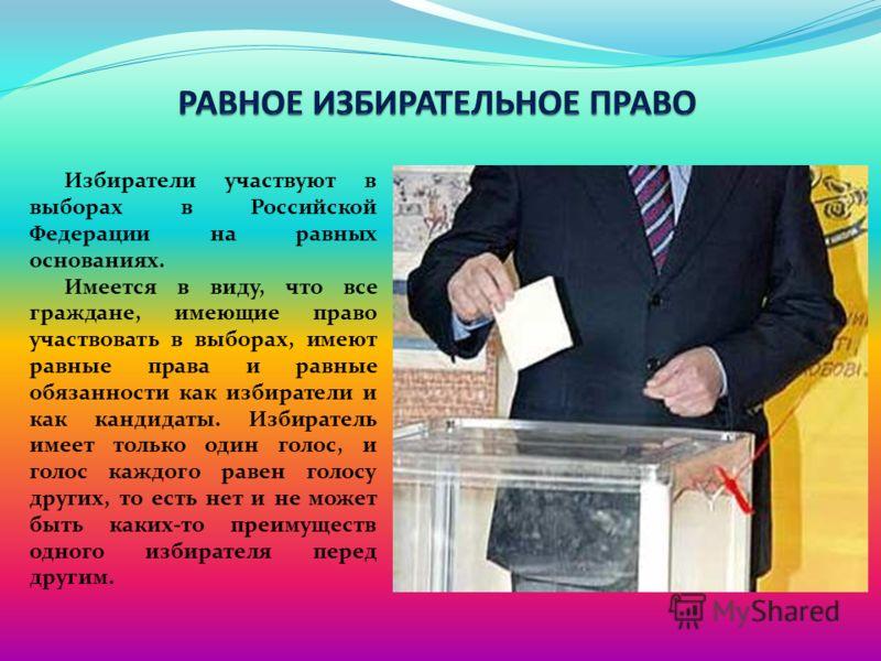 Избиратели участвуют в выборах в Российской Федерации на равных основаниях. Имеется в виду, что все граждане, имеющие право участвовать в выборах, имеют равные права и равные обязанности как избиратели и как кандидаты. Избиратель имеет только один го