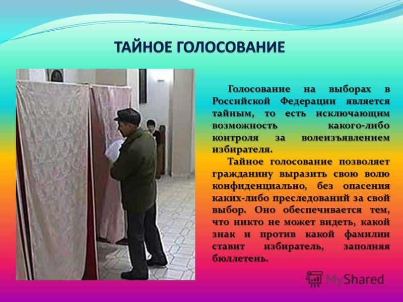 Голосование на выборах в Российской Федерации является тайным, то есть исключающим возможность какого-либо контроля за волеизъявлением избирателя. Тайное голосование позволяет гражданину выразить свою волю конфиденциально, без опасения каких-либо пре