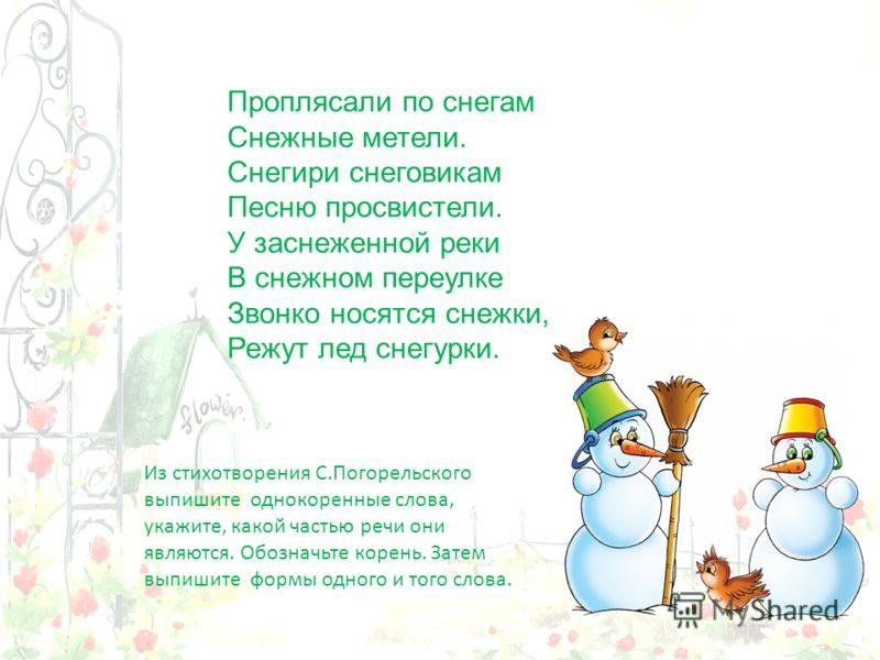 Проплясали по снегам Снежные метели. Снегири снеговикам Песню просвистели. У заснеженной реки В снежном переулке Звонко носятся снежки, Режут лед снегурки. Из стихотворения С.Погорельского выпишите однокоренные слова, укажите, какой частью речи они я