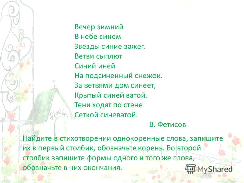 Вечер зимний В небе синем Звезды синие зажег. Ветви сыплют Синий иней На подсиненный снежок. За ветвями дом синеет, Крытый синей ватой. Тени ходят по стене Сеткой синеватой. В. Фетисов Найдите в стихотворении однокоренные слова, запишите их в первый