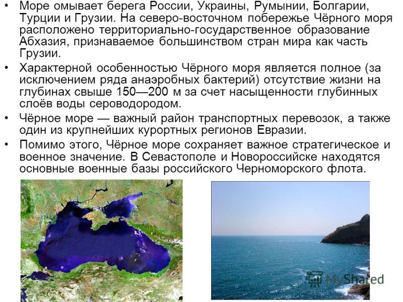 Характерной особенностью Чёрного моря является полное (за исключением ряда анаэробных бактерий) отсутствие жизни на глубинах свыше 150200 м за счет насыщенности глубинных слоёв воды сероводородом. Чёрное море важный район транспортных перевозок, а та