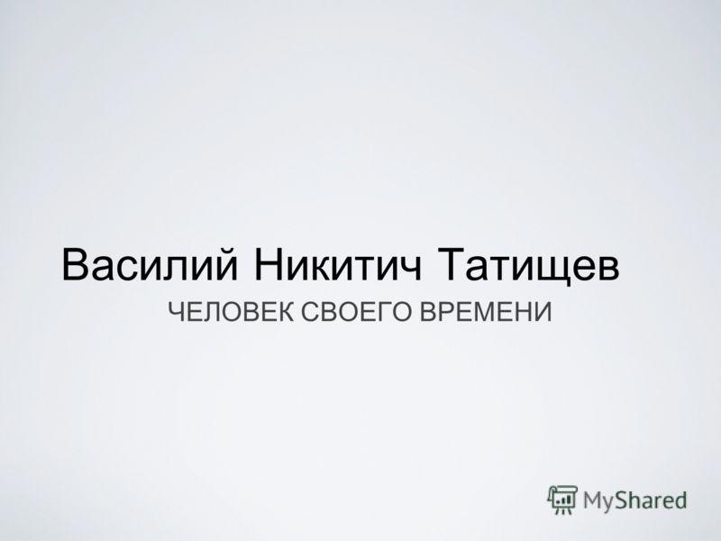 Василий Никитич Татищев ЧЕЛОВЕК СВОЕГО ВРЕМЕНИ