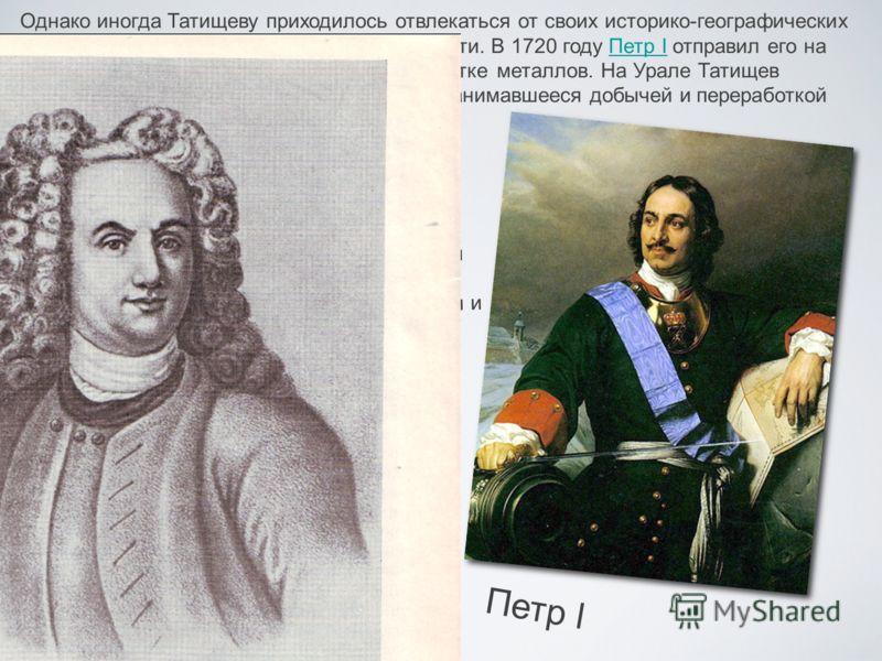Однако иногда Татищеву приходилось отвлекаться от своих историко-географических изысканий по делам государственной важности. В 1720 году Петр I отправил его на Урал, чтобы там открыть заводы по переработке металлов. На Урале Татищев основал горную ка