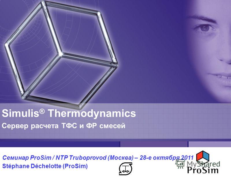 Simulis ® Thermodynamics Сервер расчета ТФС и ФР смесей Семинар ProSim / NTP Truboprovod (Москва) – 28-е октября 2011 Stéphane Déchelotte (ProSim)