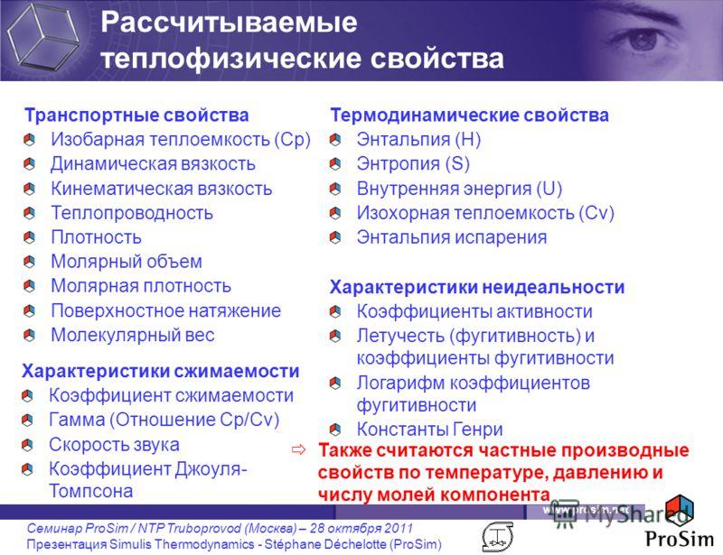www.prosim.net Семинар ProSim / NTP Truboprovod (Москва) – 28 октября 2011 Презентация Simulis Thermodynamics - Stéphane Déchelotte (ProSim) Также считаются частные производные свойств по температуре, давлению и числу молей компонента Транспортные св