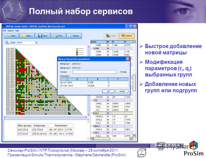 www.prosim.net Семинар ProSim / NTP Truboprovod (Москва) – 28 октября 2011 Презентация Simulis Thermodynamics - Stéphane Déchelotte (ProSim) Быстрое добавление новой матрицы Модификация параметров (r i, q i ) выбранных групп Добавление новых групп ил