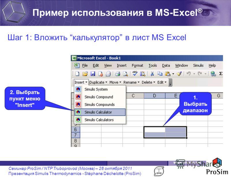 www.prosim.net Семинар ProSim / NTP Truboprovod (Москва) – 28 октября 2011 Презентация Simulis Thermodynamics - Stéphane Déchelotte (ProSim) Шаг 1: Вложить калькулятор в лист MS Excel 1. Выбрать диапазон 2. Выбрать пункт меню