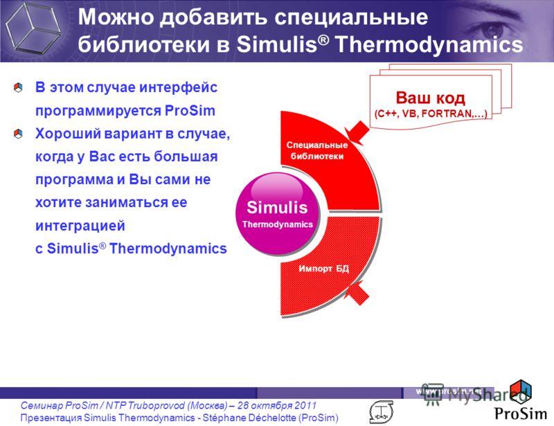www.prosim.net Семинар ProSim / NTP Truboprovod (Москва) – 28 октября 2011 Презентация Simulis Thermodynamics - Stéphane Déchelotte (ProSim) Simulis Thermodynamics В этом случае интерфейс программируется ProSim Хороший вариант в случае, когда у Вас е