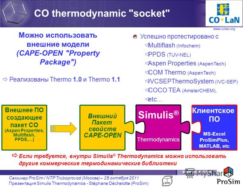 www.prosim.net Семинар ProSim / NTP Truboprovod (Москва) – 28 октября 2011 Презентация Simulis Thermodynamics - Stéphane Déchelotte (ProSim) Успешно протестировано с Multiflash (Infochem) PPDS (TUV-NEL) Aspen Properties (AspenTech) COM Thermo (AspenT