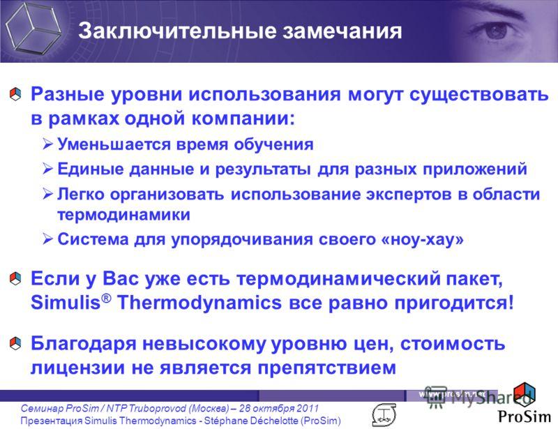 www.prosim.net Семинар ProSim / NTP Truboprovod (Москва) – 28 октября 2011 Презентация Simulis Thermodynamics - Stéphane Déchelotte (ProSim) Разные уровни использования могут существовать в рамках одной компании: Уменьшается время обучения Единые дан