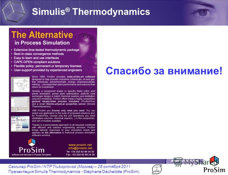 www.prosim.net Семинар ProSim / NTP Truboprovod (Москва) – 28 октября 2011 Презентация Simulis Thermodynamics - Stéphane Déchelotte (ProSim) Simulis ® Thermodynamics Спасибо за внимание!