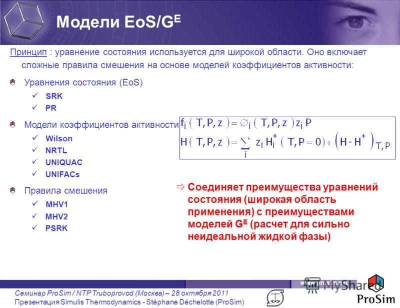 www.prosim.net Семинар ProSim / NTP Truboprovod (Москва) – 28 октября 2011 Презентация Simulis Thermodynamics - Stéphane Déchelotte (ProSim) Принцип : уравнение состояния используется для широкой области. Оно включает сложные правила смешения на осно