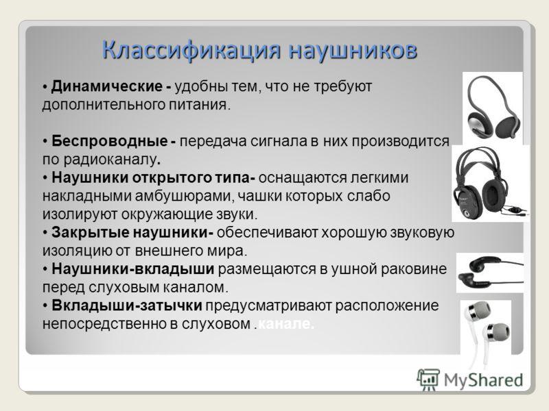 Классификация наушников Классификация наушников Динамические - удобны тем, что не требуют дополнительного питания. Беспроводные - передача сигнала в них производится по радиоканалу. Наушники открытого типа- оснащаются легкими накладными амбушюрами, ч