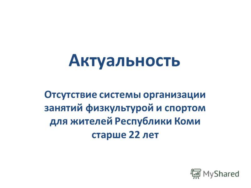 Актуальность Отсутствие системы организации занятий физкультурой и спортом для жителей Республики Коми старше 22 лет