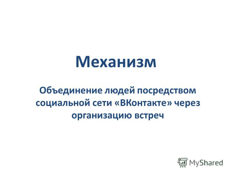 Механизм Объединение людей посредством социальной сети «ВКонтакте» через организацию встреч