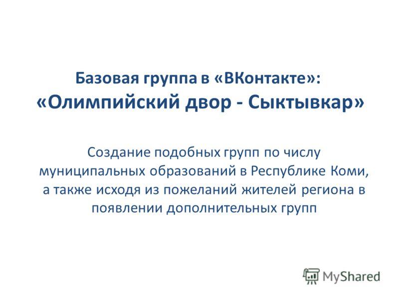 Базовая группа в «ВКонтакте»: «Олимпийский двор - Сыктывкар» Создание подобных групп по числу муниципальных образований в Республике Коми, а также исходя из пожеланий жителей региона в появлении дополнительных групп