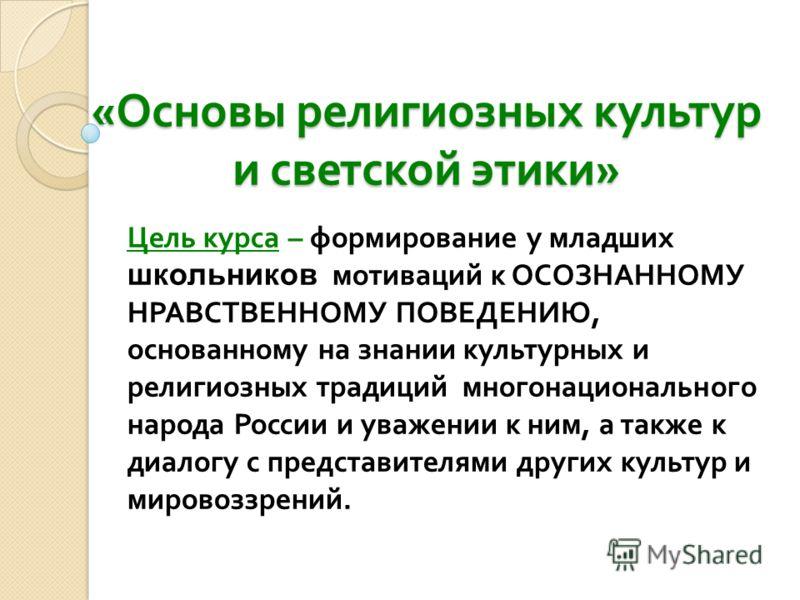 « Основы религиозных культур и светской этики » Цель курса – формирование у младших школьников мотиваций к ОСОЗНАННОМУ НРАВСТВЕННОМУ ПОВЕДЕНИЮ, основанному на знании культурных и религиозных традиций многонационального народа России и уважении к ним,