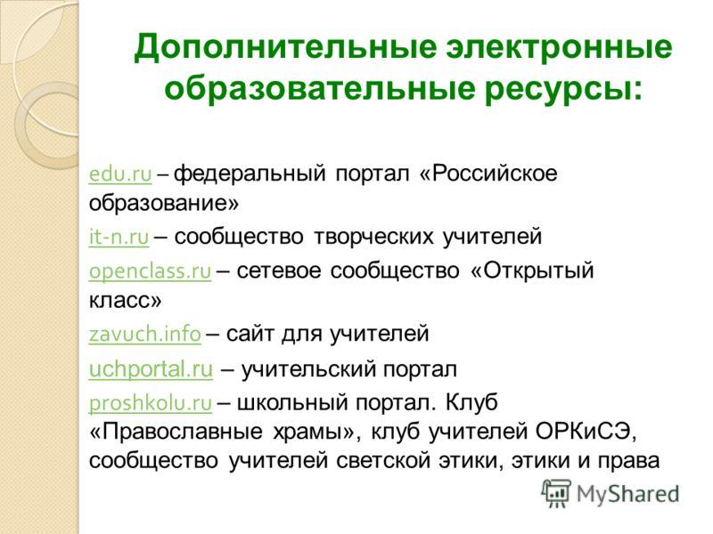 Дополнительные электронные образовательные ресурсы: edu.ruedu.ru – федеральный портал «Российское образование» it-n.ruit-n.ru – сообщество творческих учителей openclass.ruopenclass.ru – сетевое сообщество «Открытый класс» zavuch.infozavuch.info – сай
