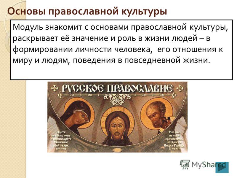 Основы православной культуры Модуль знакомит с основами православной культуры, раскрывает её значение и роль в жизни людей – в формировании личности человека, его отношения к миру и людям, поведения в повседневной жизни.