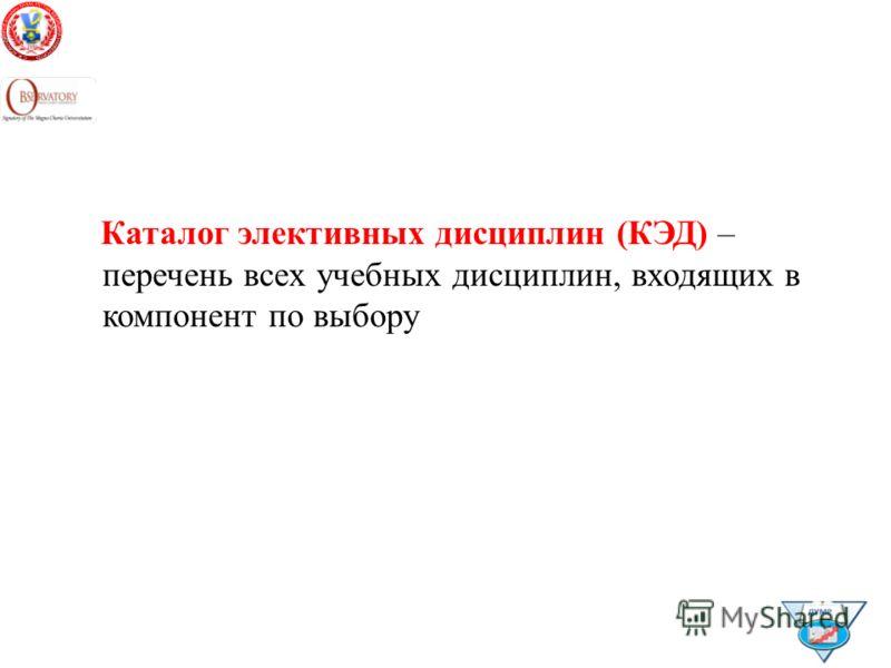 Каталог элективных дисциплин (КЭД) – перечень всех учебных дисциплин, входящих в компонент по выбору