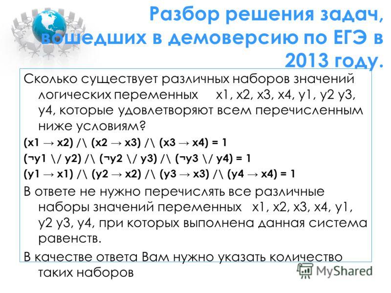 Сколько существует различных наборов значений логических переменных x1, x2, x3, x4, y1, y2 y3, y4, которые удовлетворяют всем перечисленным ниже условиям? (x1 x2) /\ (x2 x3) /\ (x3 x4) = 1 (¬y1 \/ y2) /\ (¬y2 \/ y3) /\ (¬y3 \/ y4) = 1 (y1 x1) /\ (y2