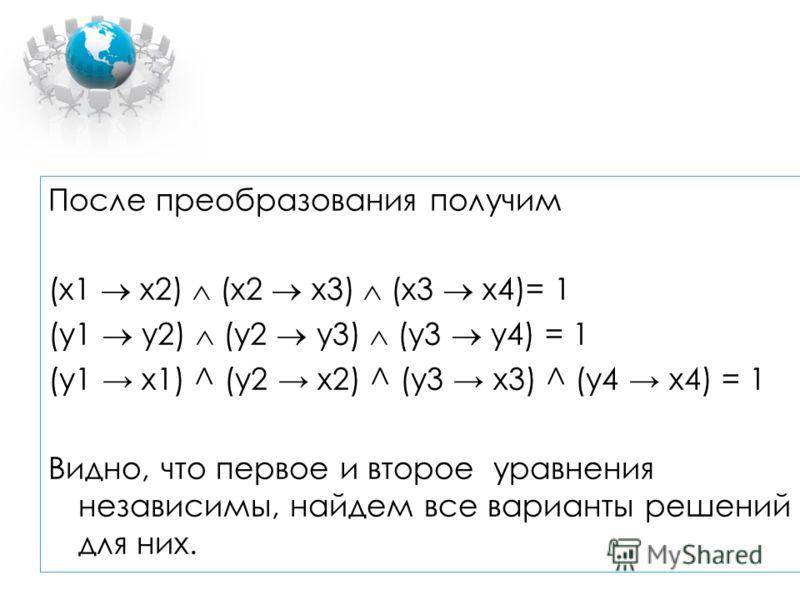 После преобразования получим (x1 x2) (x2 x3) (x3 x4)= 1 (у1 у2) (у2 у3) (у3 у4) = 1 (y1 x1) ^ (y2 x2) ^ (y3 x3) ^ (y4 x4) = 1 Видно, что первое и второе уравнения независимы, найдем все варианты решений для них.