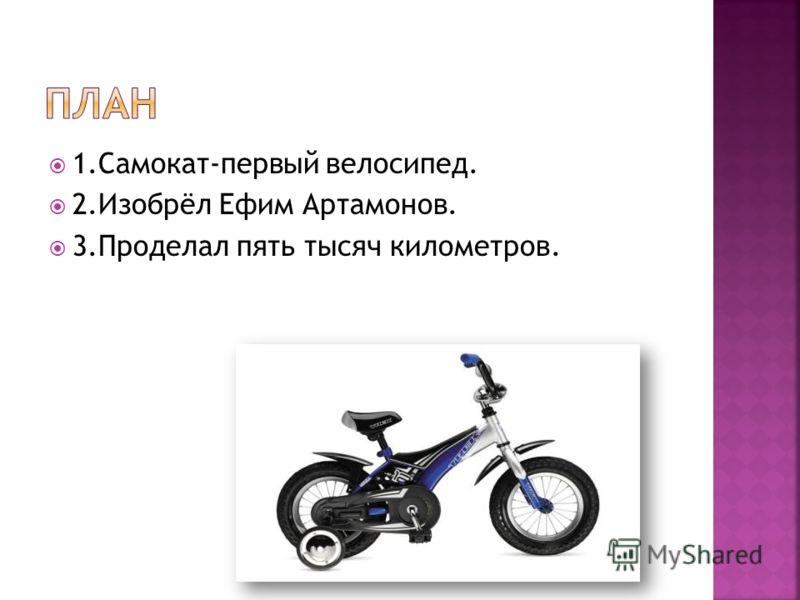 1.Самокат-первый велосипед. 2.Изобрёл Ефим Артамонов. 3.Проделал пять тысяч километров.