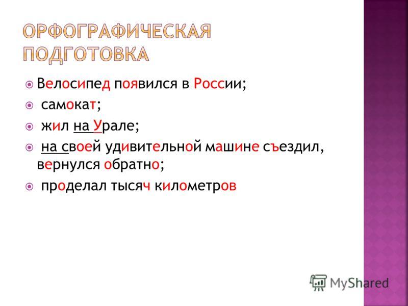 Велосипед появился в России; самокат; жил на Урале; на своей удивительной машине съездил, вернулся обратно; проделал тысяч километров