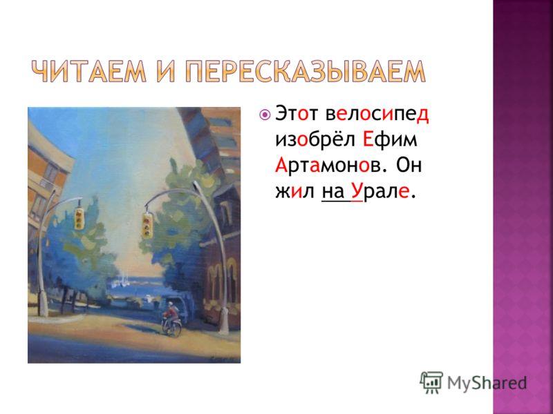 Этот велосипед изобрёл Ефим Артамонов. Он жил на Урале.