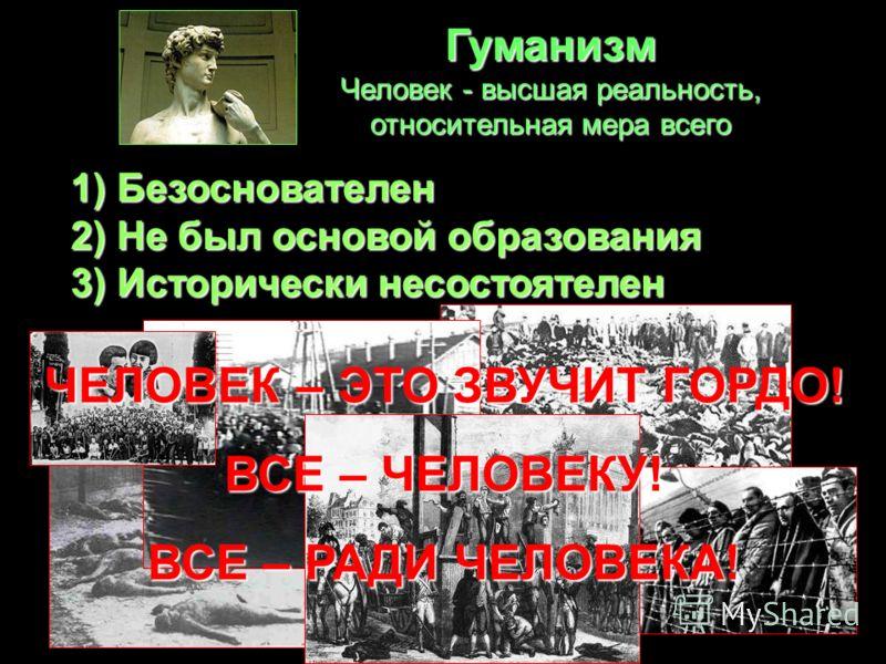 Гуманизм Человек - высшая реальность, относительная мера всего 1) Безоснователен 2) Не был основой образования 3) Исторически несостоятелен ЧЕЛОВЕК – ЭТО ЗВУЧИТ ГОРДО! ВСЕ – ЧЕЛОВЕКУ! ВСЕ – РАДИ ЧЕЛОВЕКА!