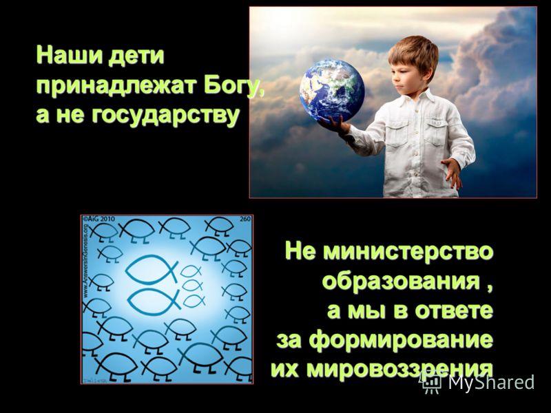 Не министерство образования, а мы в ответе за формирование их мировоззрения Наши дети принадлежат Богу, а не государству