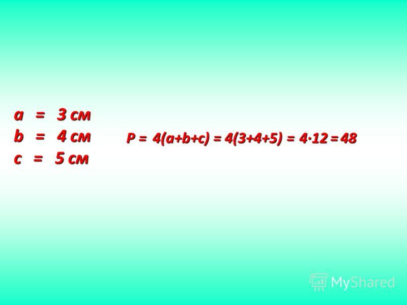a = 3 см b = 4 см c = 5 см P = 4 4(a+b+c) = 4(3+4+5) = 4 4 4 412 = 48